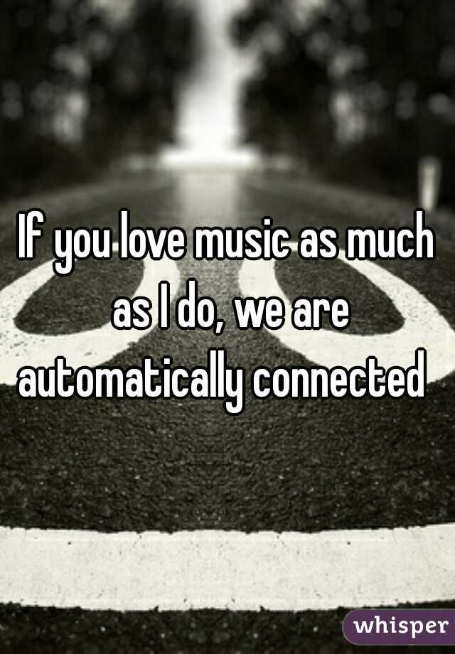 If you love music as much as I do, we are automatically connected