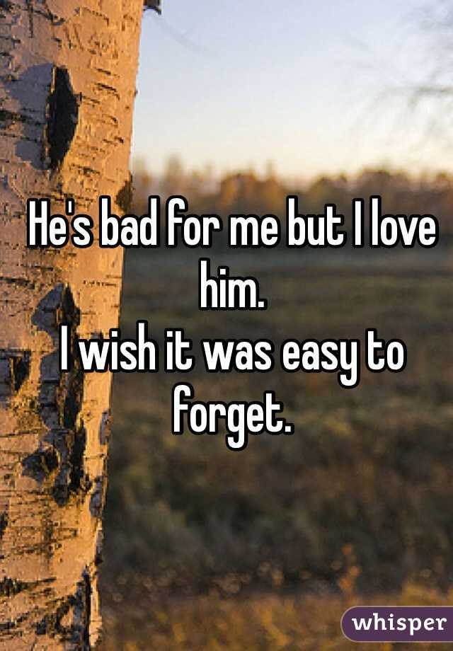 He's bad for me but I love him.  I wish it was easy to forget.