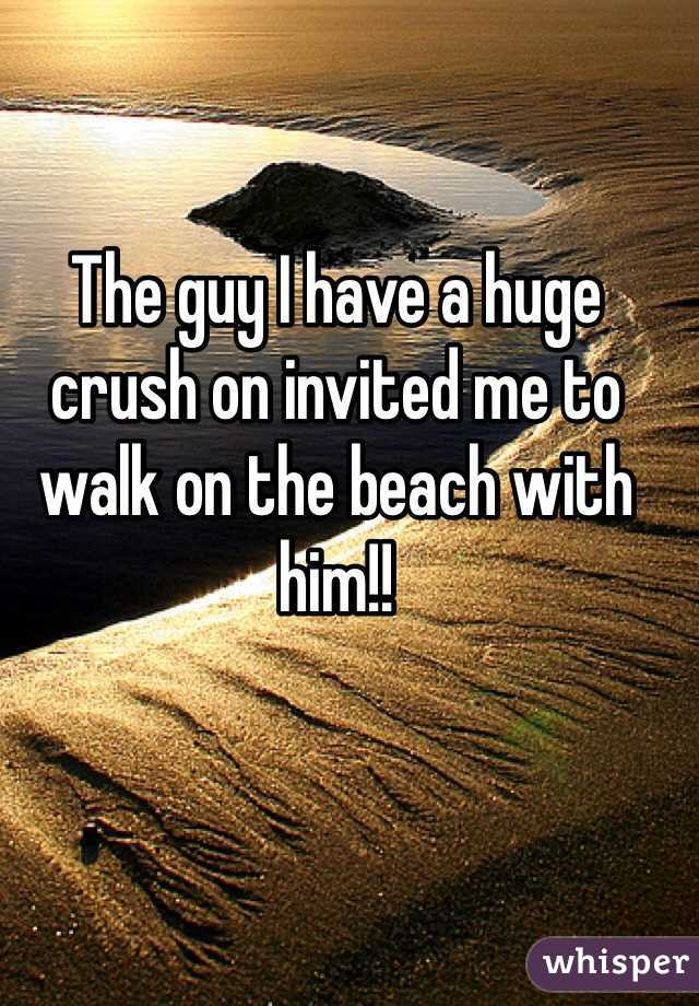The guy I have a huge crush on invited me to walk on the beach with him!!
