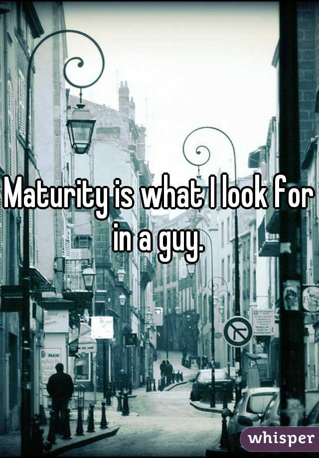 Maturity is what I look for in a guy.