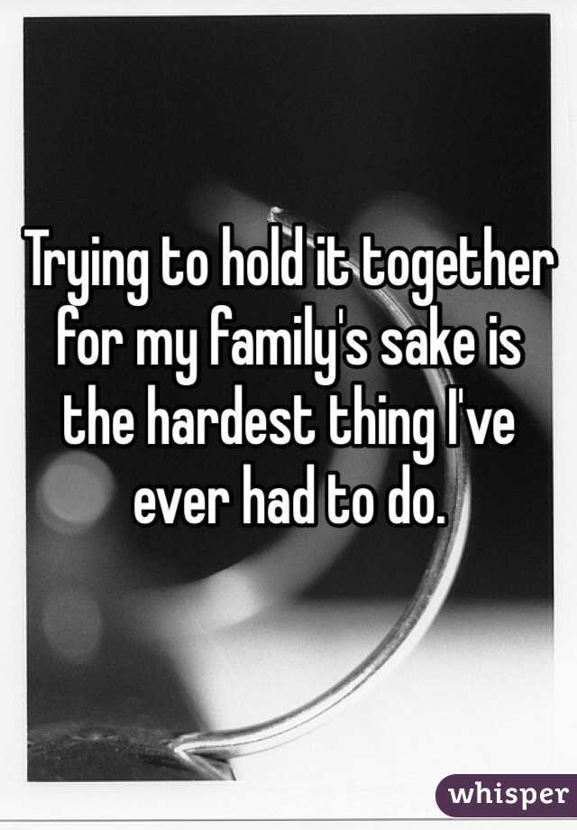 Trying to hold it together for my family's sake is  the hardest thing I've ever had to do.