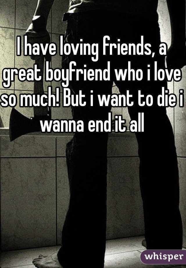 I have loving friends, a great boyfriend who i love so much! But i want to die i wanna end it all