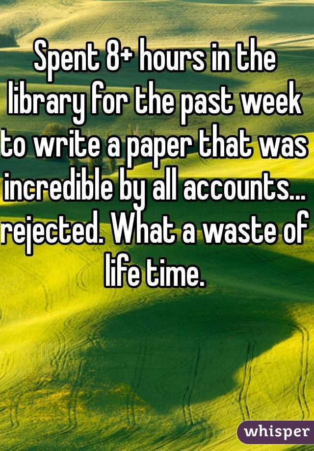 Spent 8+ hours in the library for the past week to write a paper that was incredible by all accounts... rejected. What a waste of life time.