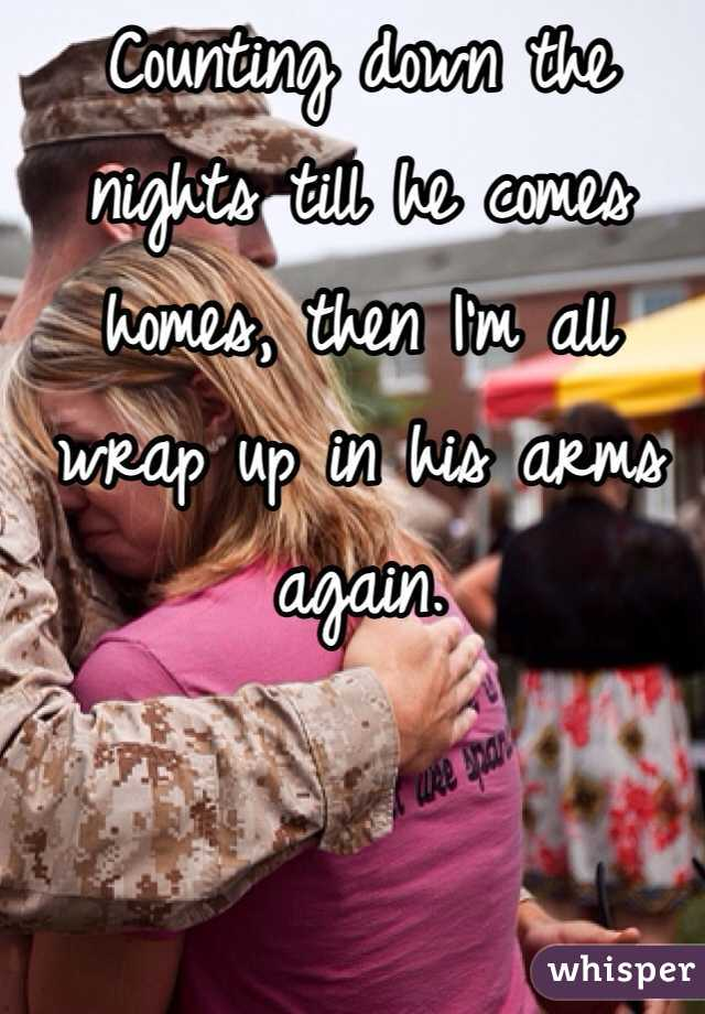 Counting down the nights till he comes homes, then I'm all wrap up in his arms again.