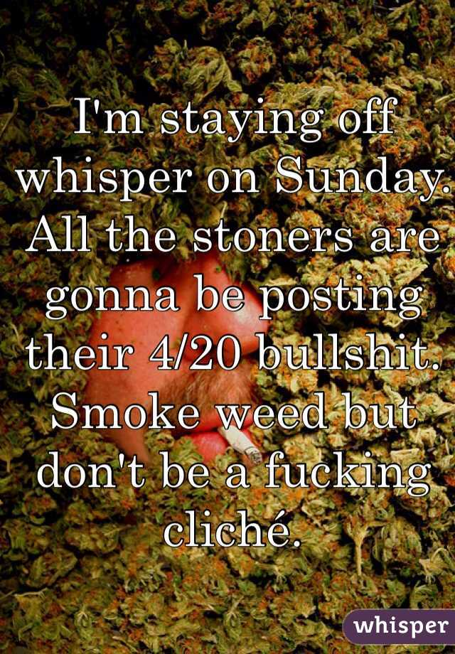 I'm staying off whisper on Sunday. All the stoners are gonna be posting their 4/20 bullshit. Smoke weed but don't be a fucking cliché.
