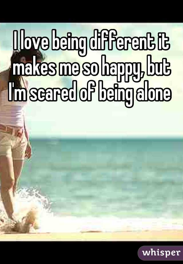 I love being different it makes me so happy, but I'm scared of being alone