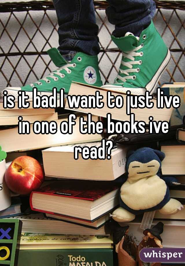 is it bad I want to just live in one of the books ive read?
