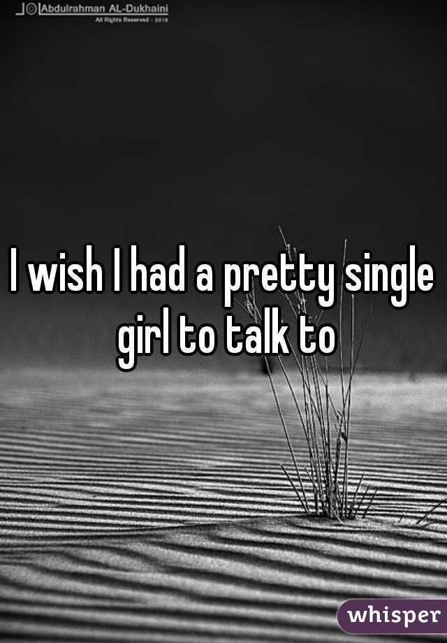 I wish I had a pretty single girl to talk to