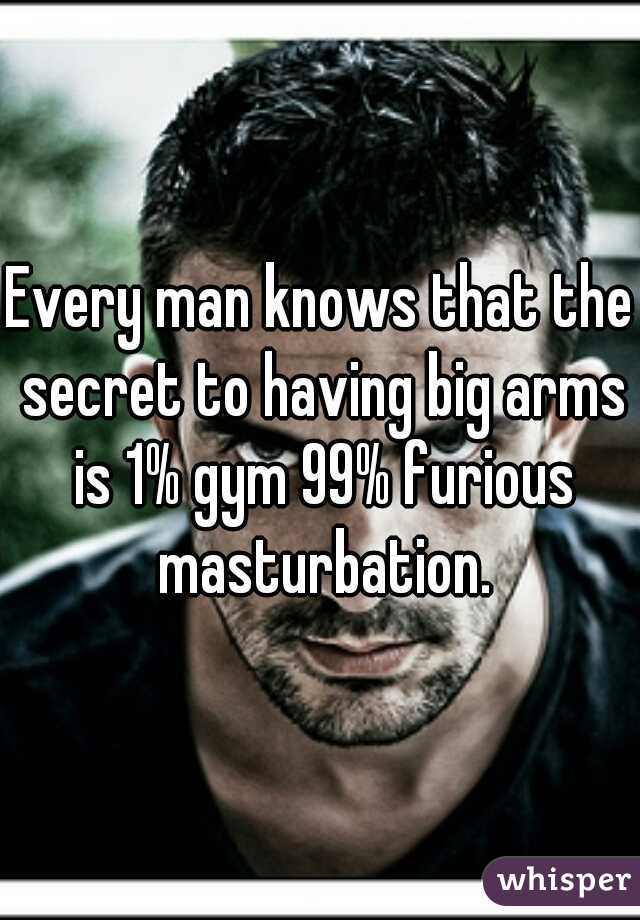 Every man knows that the secret to having big arms is 1% gym 99% furious masturbation.