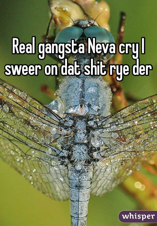 Real gangsta Neva cry I sweer on dat shit rye der