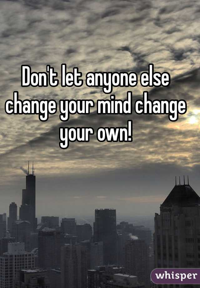 Don't let anyone else change your mind change your own!
