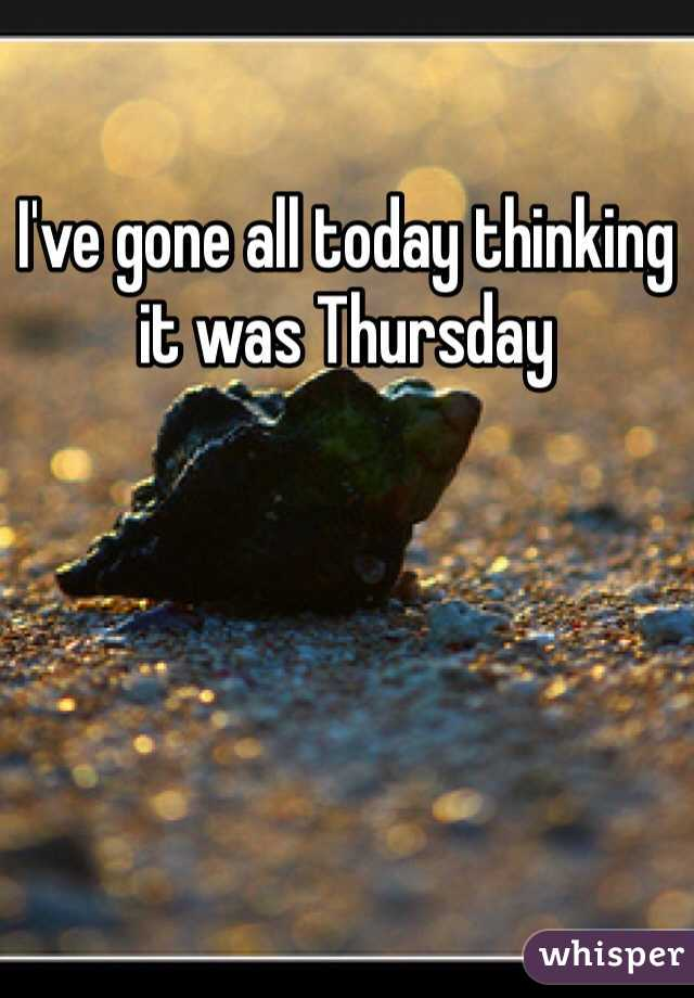 I've gone all today thinking it was Thursday