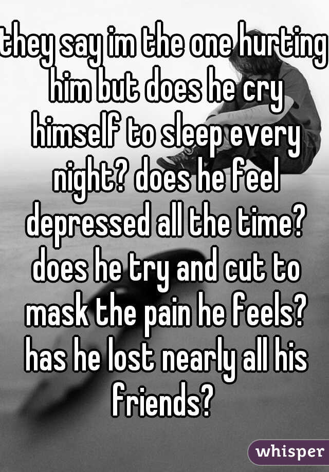 they say im the one hurting him but does he cry himself to sleep every night? does he feel depressed all the time? does he try and cut to mask the pain he feels? has he lost nearly all his friends?