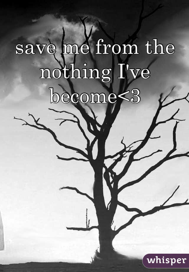save me from the nothing I've become<3