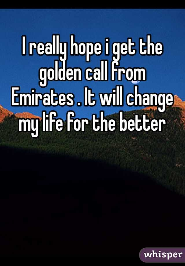 I really hope i get the golden call from Emirates . It will change my life for the better