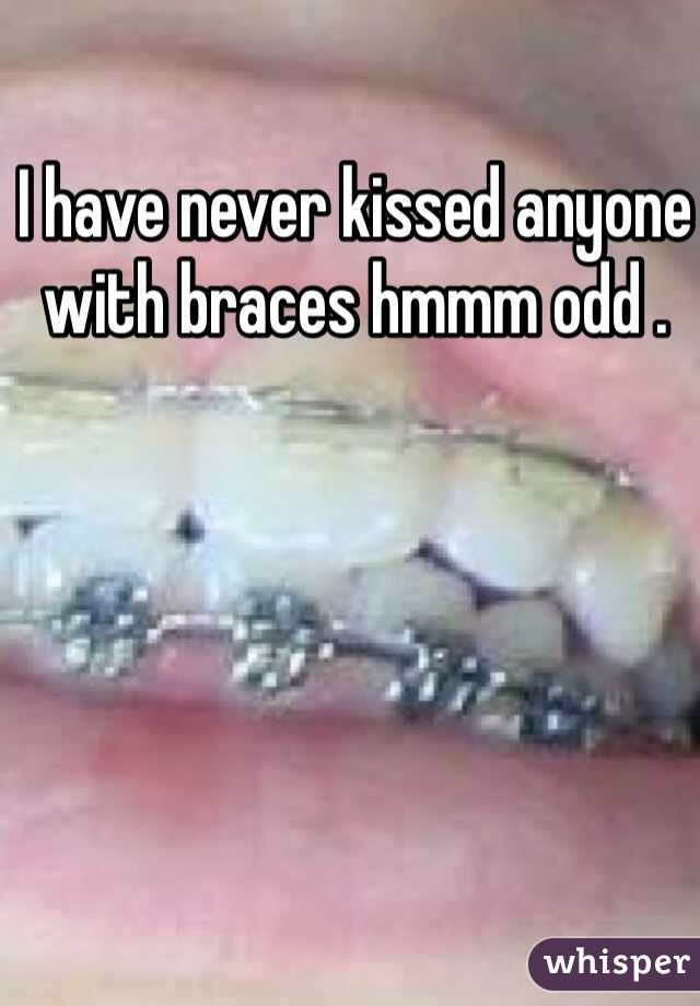 I have never kissed anyone with braces hmmm odd .