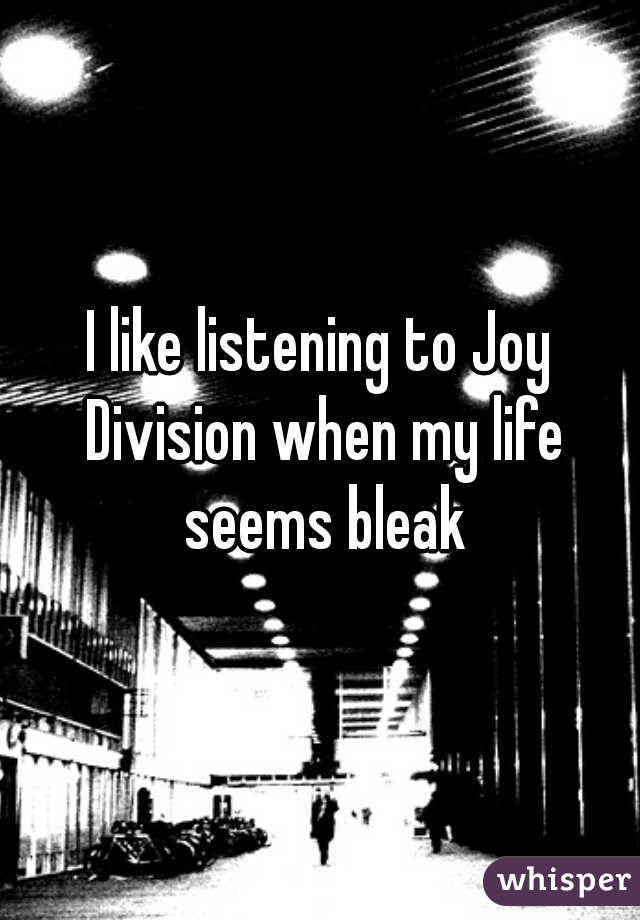 I like listening to Joy Division when my life seems bleak