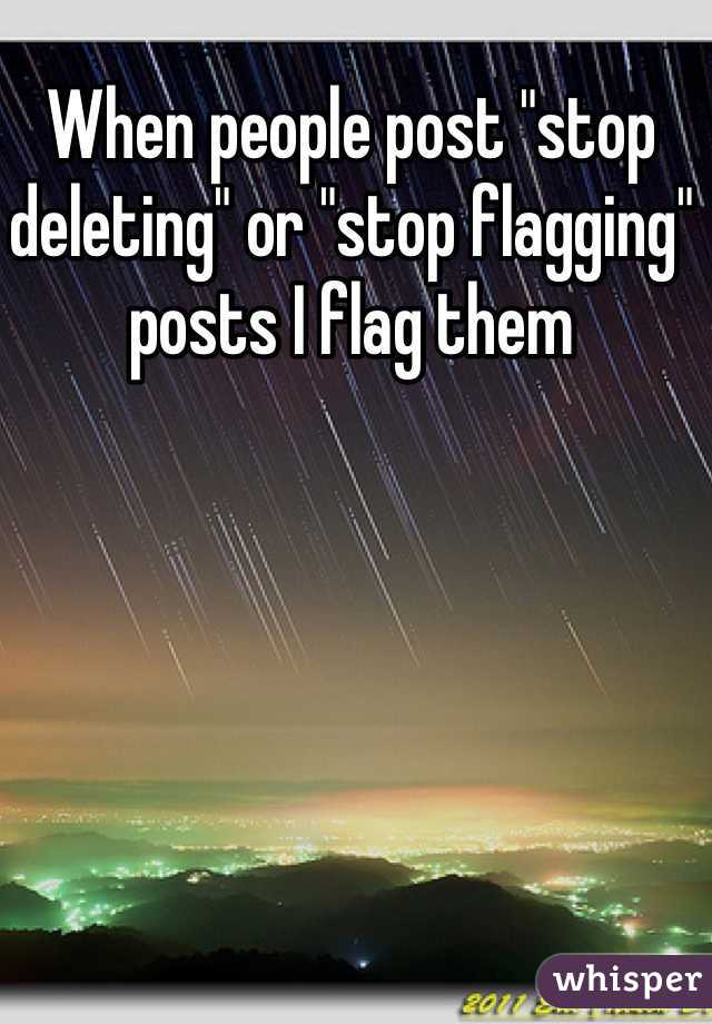 """When people post """"stop deleting"""" or """"stop flagging"""" posts I flag them"""