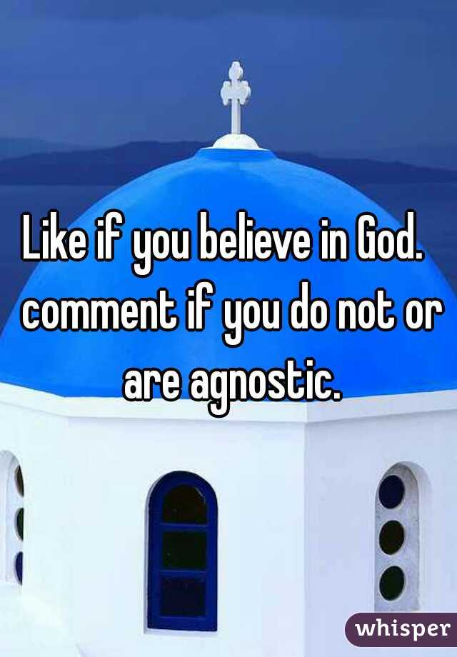 Like if you believe in God.  comment if you do not or are agnostic.