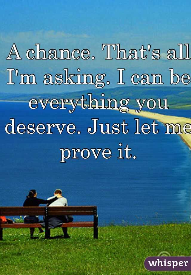 A chance. That's all I'm asking. I can be everything you deserve. Just let me prove it.