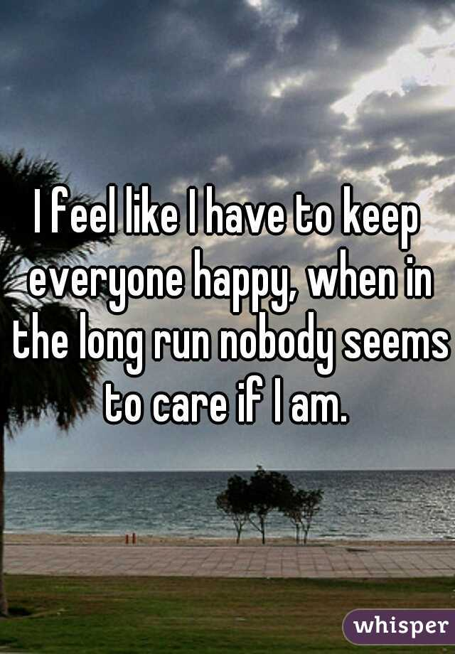 I feel like I have to keep everyone happy, when in the long run nobody seems to care if I am.