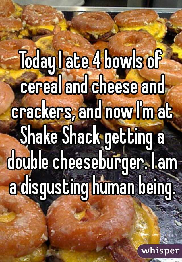 Today I ate 4 bowls of cereal and cheese and crackers, and now I'm at Shake Shack getting a double cheeseburger. I am a disgusting human being.