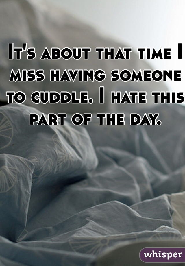 It's about that time I miss having someone to cuddle. I hate this part of the day.