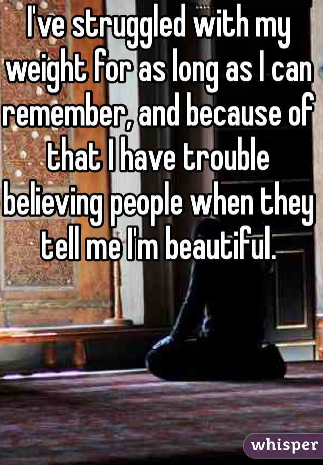 I've struggled with my weight for as long as I can remember, and because of that I have trouble believing people when they tell me I'm beautiful.