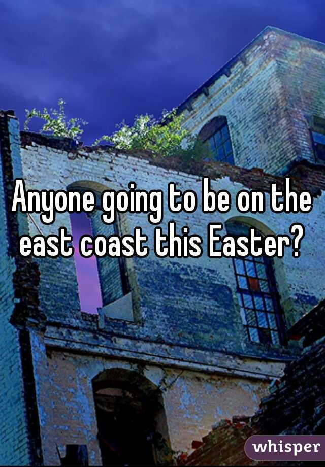 Anyone going to be on the east coast this Easter?