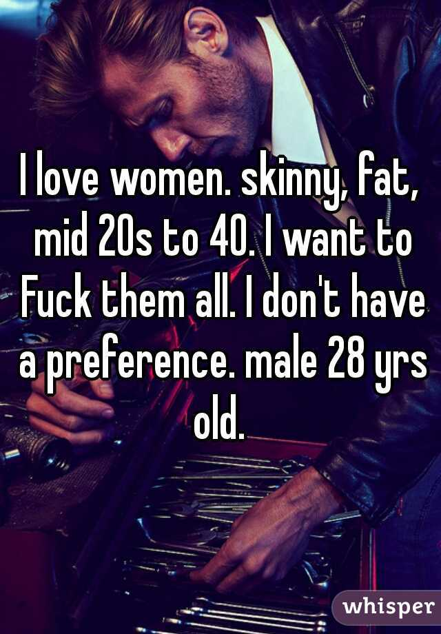I love women. skinny, fat, mid 20s to 40. I want to Fuck them all. I don't have a preference. male 28 yrs old.