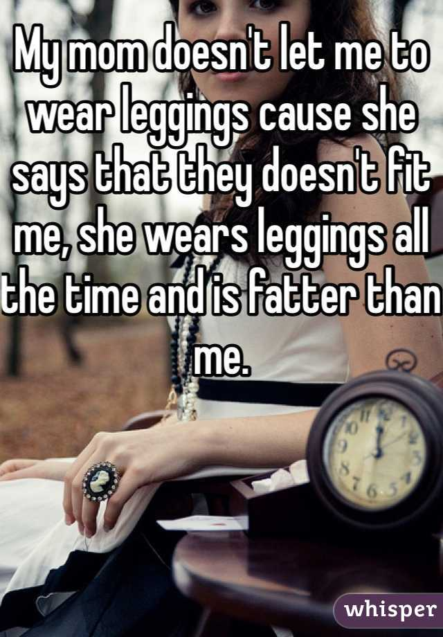 My mom doesn't let me to wear leggings cause she says that they doesn't fit me, she wears leggings all the time and is fatter than me.