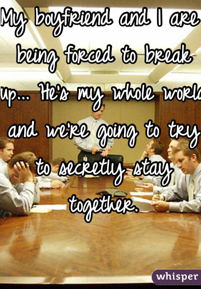 My boyfriend and I are being forced to break up... He's my whole world and we're going to try to secretly stay together.