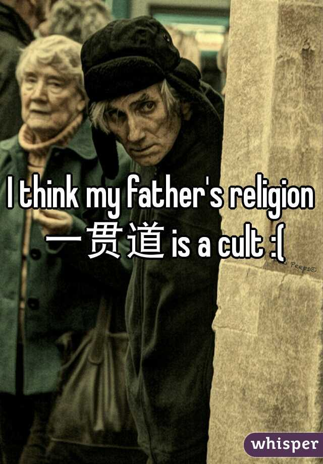 I think my father's religion 一贯道 is a cult :(