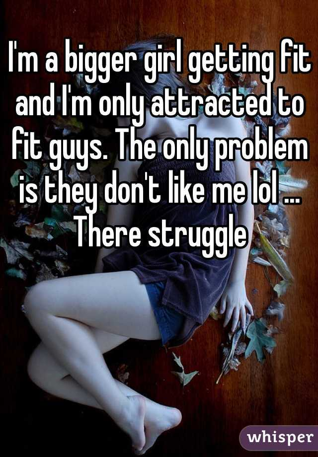 I'm a bigger girl getting fit and I'm only attracted to fit guys. The only problem is they don't like me lol ... There struggle