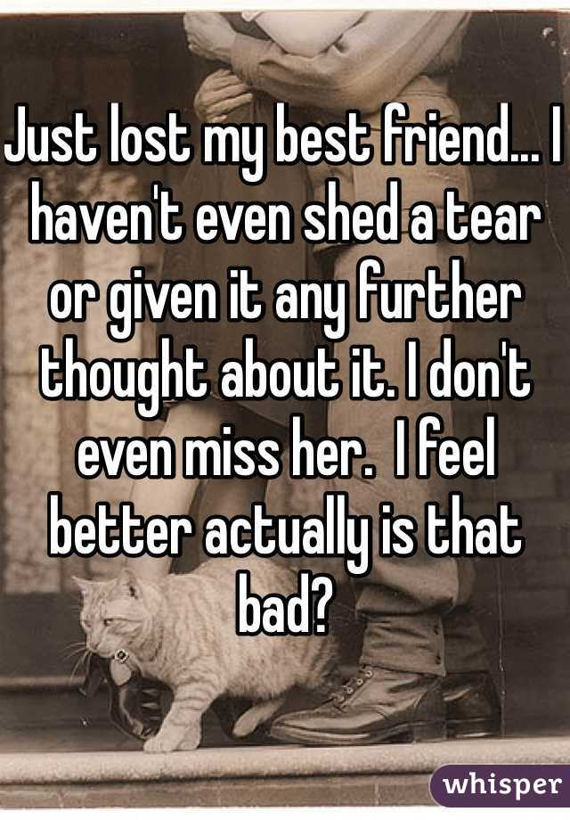 Just lost my best friend... I haven't even shed a tear or given it any further thought about it. I don't even miss her.  I feel better actually is that bad?