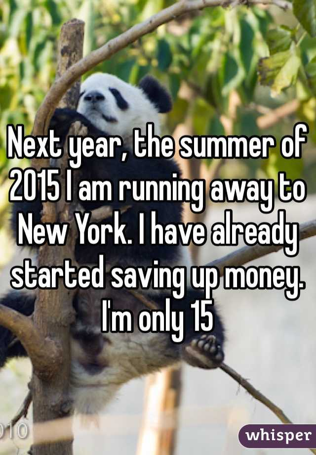 Next year, the summer of 2015 I am running away to New York. I have already started saving up money. I'm only 15