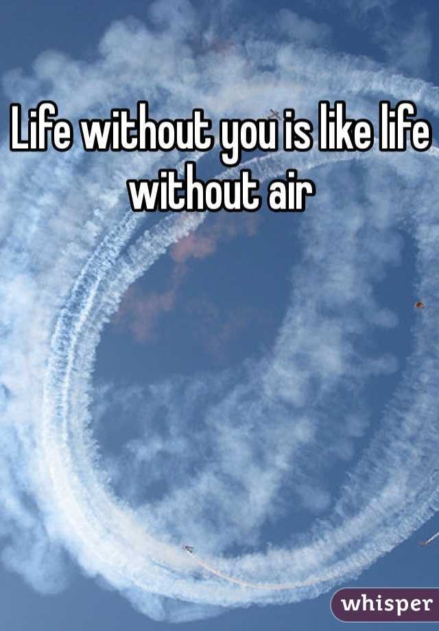Life without you is like life without air
