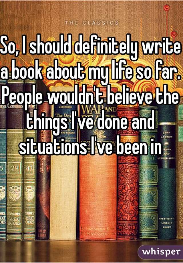So, I should definitely write a book about my life so far. People wouldn't believe the things I've done and situations I've been in