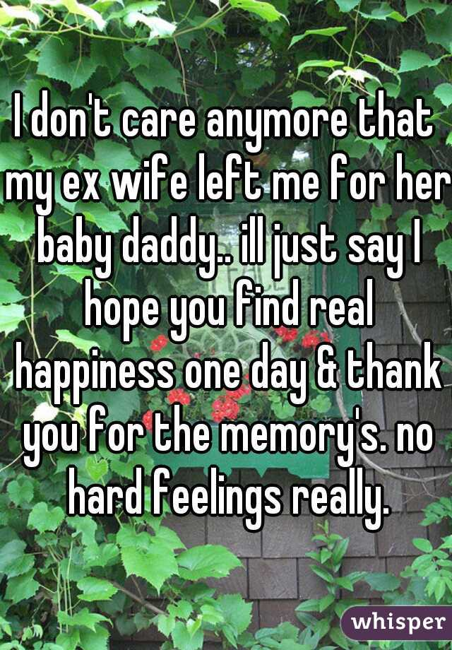 I don't care anymore that my ex wife left me for her baby daddy.. ill just say I hope you find real happiness one day & thank you for the memory's. no hard feelings really.