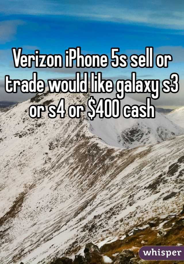 Verizon iPhone 5s sell or trade would like galaxy s3 or s4 or $400 cash