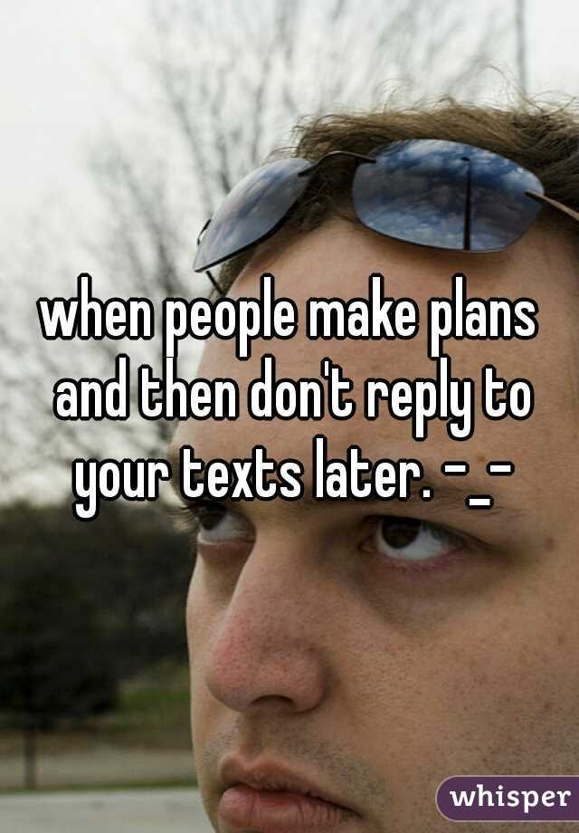 when people make plans and then don't reply to your texts later. -_-