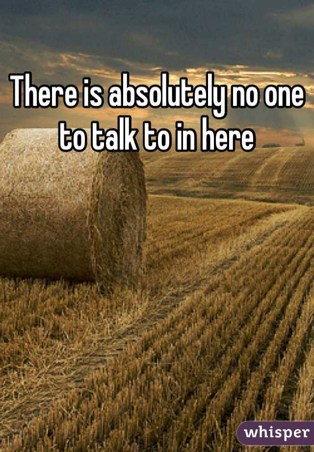 There is absolutely no one to talk to in here