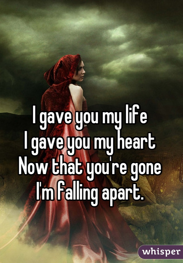 I gave you my life  I gave you my heart Now that you're gone I'm falling apart.