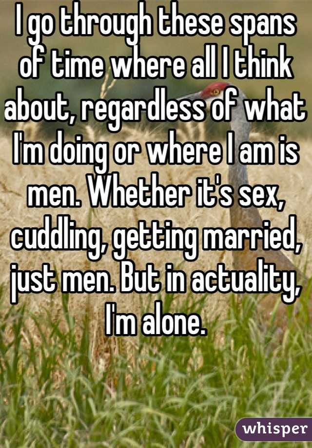 I go through these spans of time where all I think about, regardless of what I'm doing or where I am is men. Whether it's sex, cuddling, getting married, just men. But in actuality, I'm alone.