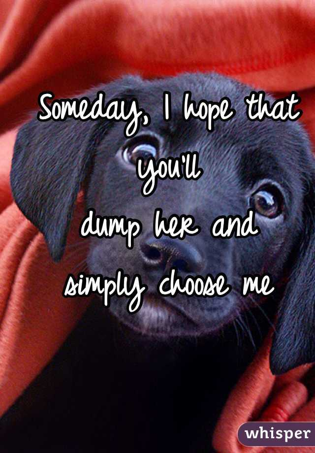 Someday, I hope that you'll  dump her and  simply choose me
