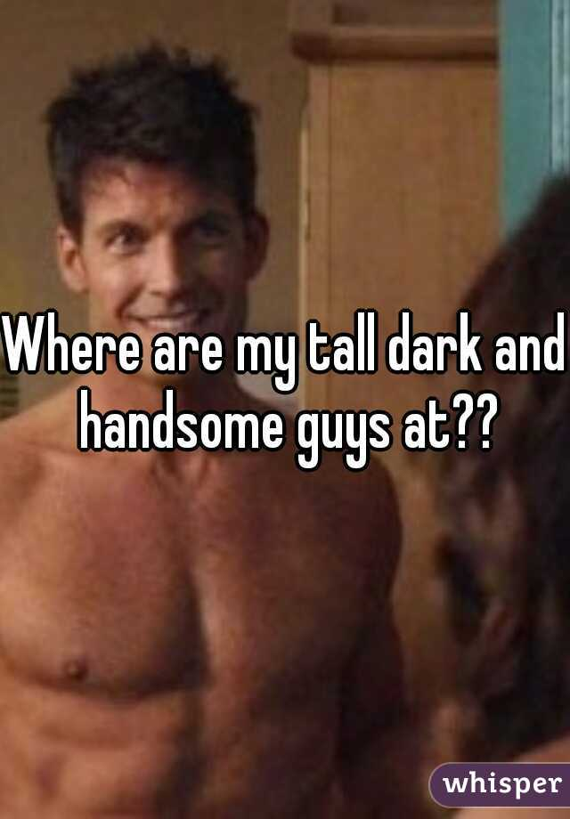Where are my tall dark and handsome guys at??