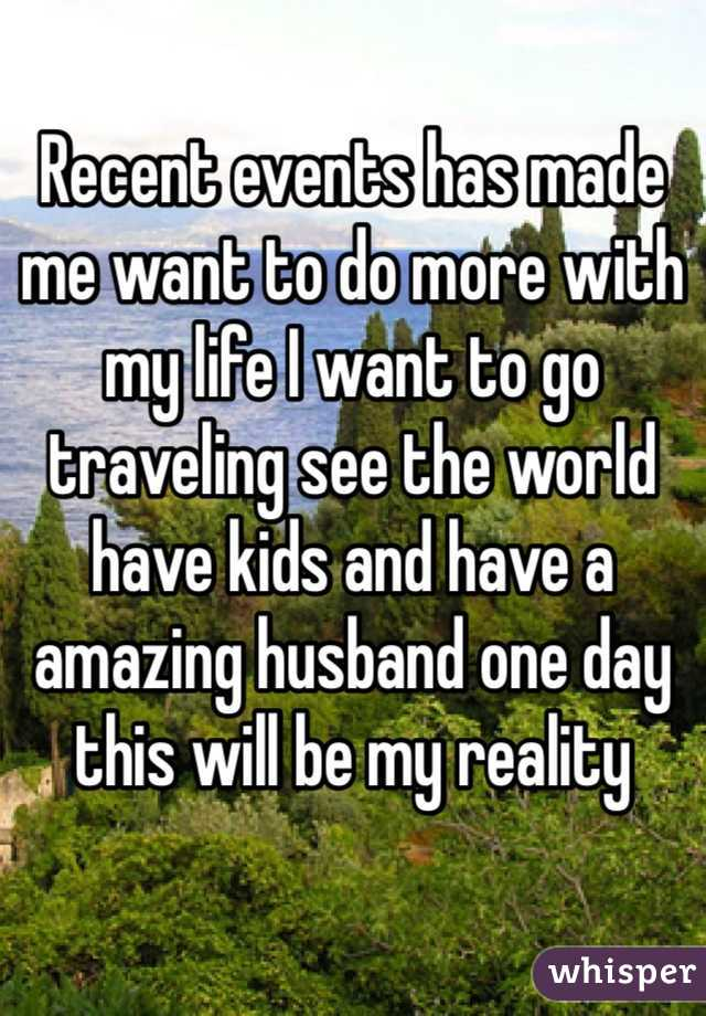 Recent events has made me want to do more with my life I want to go traveling see the world have kids and have a amazing husband one day this will be my reality
