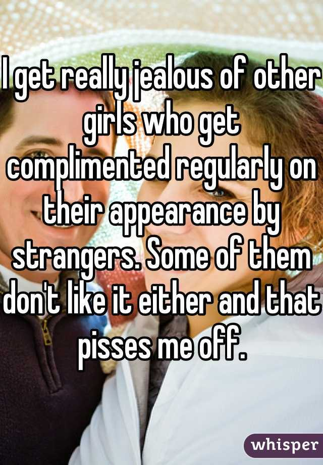 I get really jealous of other girls who get complimented regularly on their appearance by strangers. Some of them don't like it either and that pisses me off.