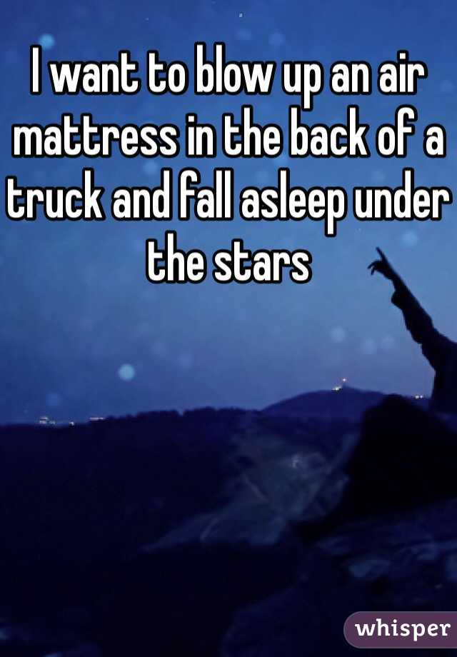 I want to blow up an air mattress in the back of a truck and fall asleep under the stars