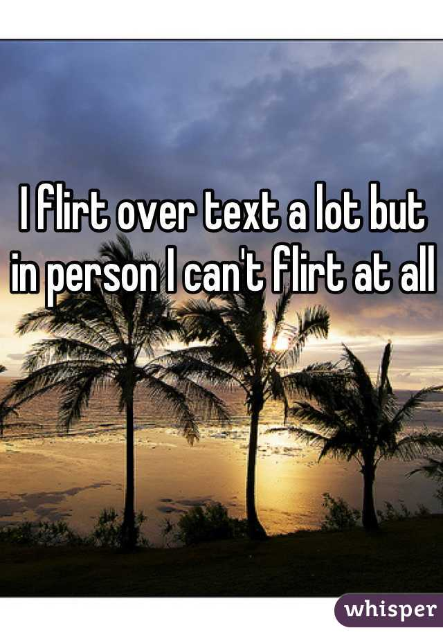 I flirt over text a lot but in person I can't flirt at all